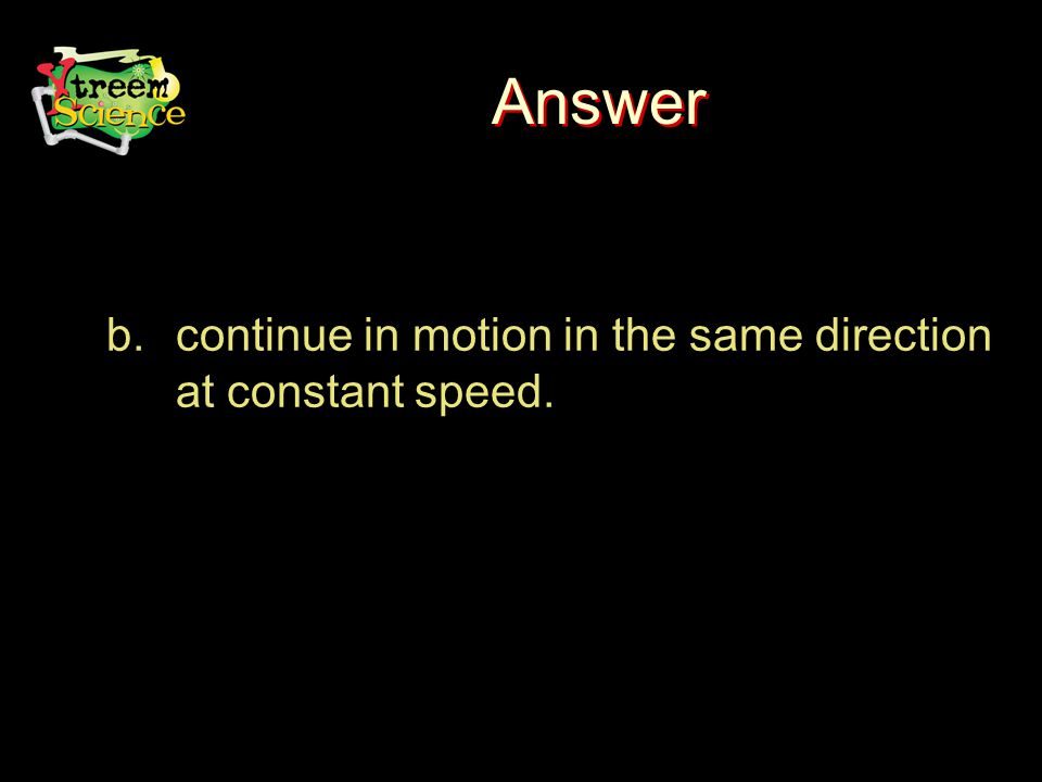 Answer b.continue in motion in the same direction at constant speed.