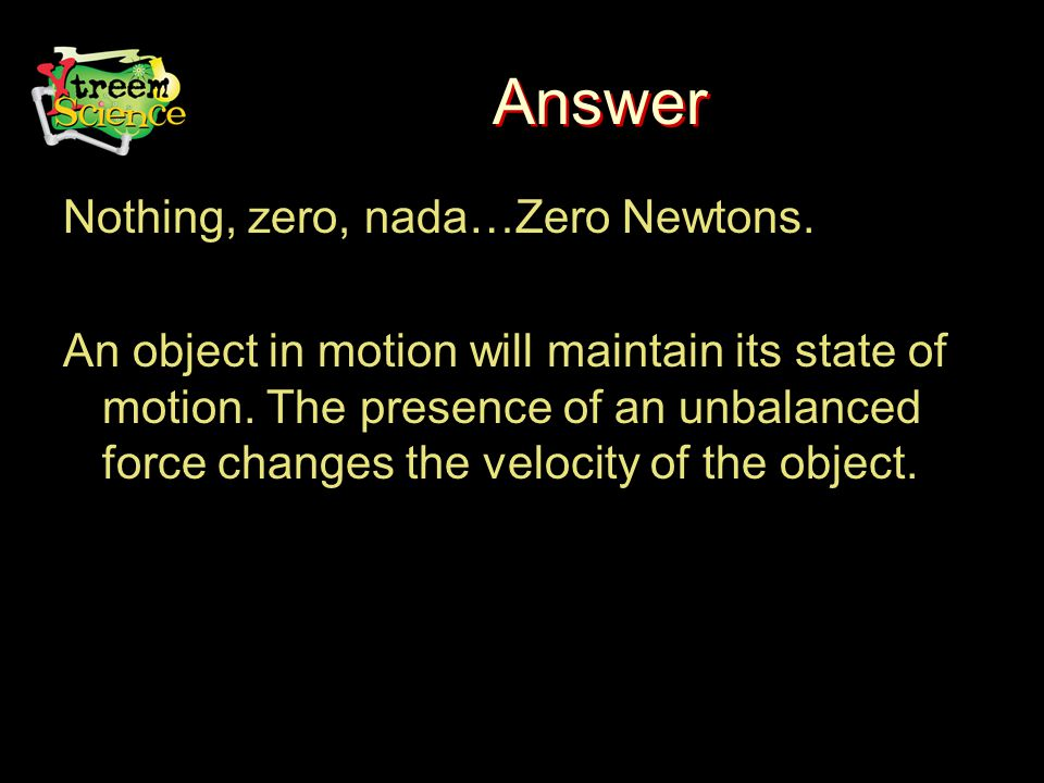 Answer Nothing, zero, nada…Zero Newtons. An object in motion will maintain its state of motion.