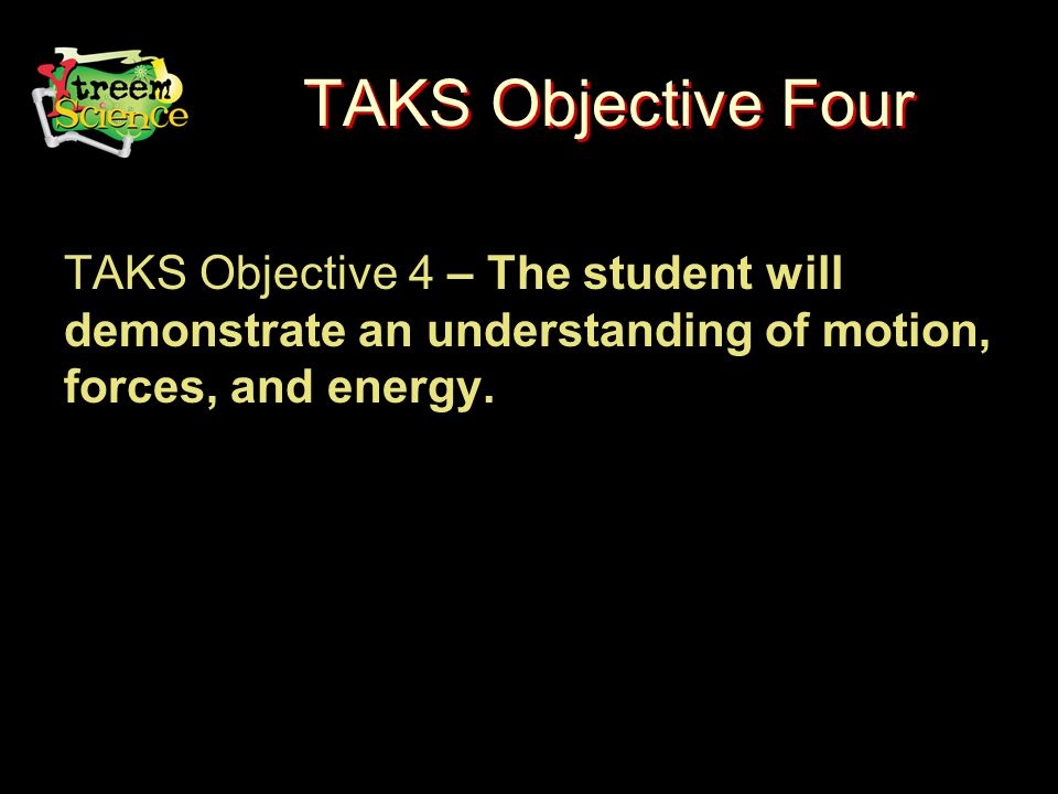 TAKS Objective Four TAKS Objective 4 – The student will demonstrate an understanding of motion, forces, and energy.