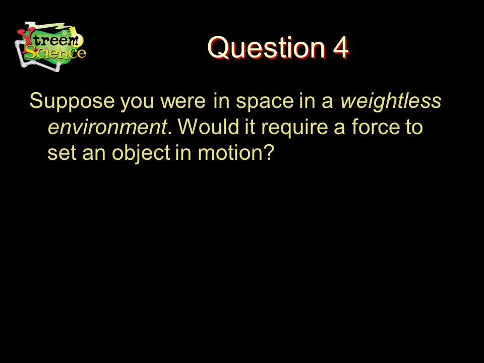 Question 4 Suppose you were in space in a weightless environment.