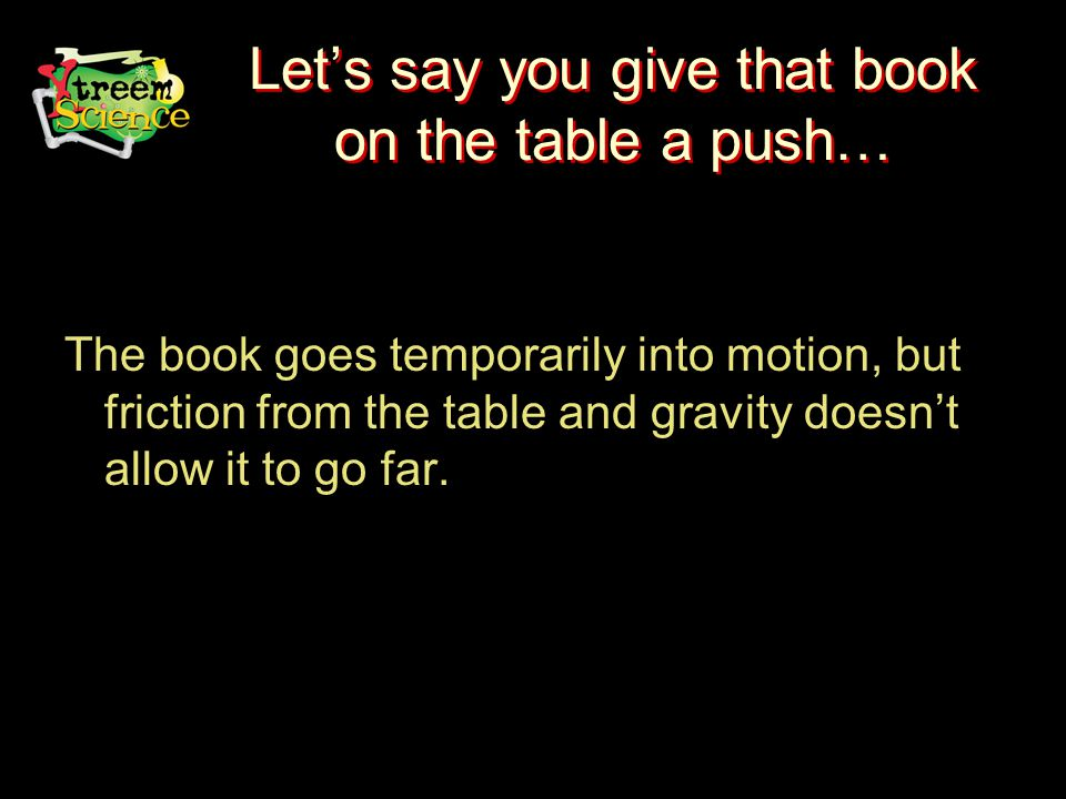 Let's say you give that book on the table a push… The book goes temporarily into motion, but friction from the table and gravity doesn't allow it to go far.