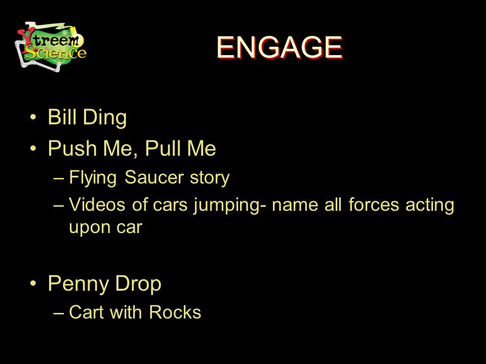 ENGAGE Bill Ding Push Me, Pull Me –Flying Saucer story –Videos of cars jumping- name all forces acting upon car Penny Drop –Cart with Rocks