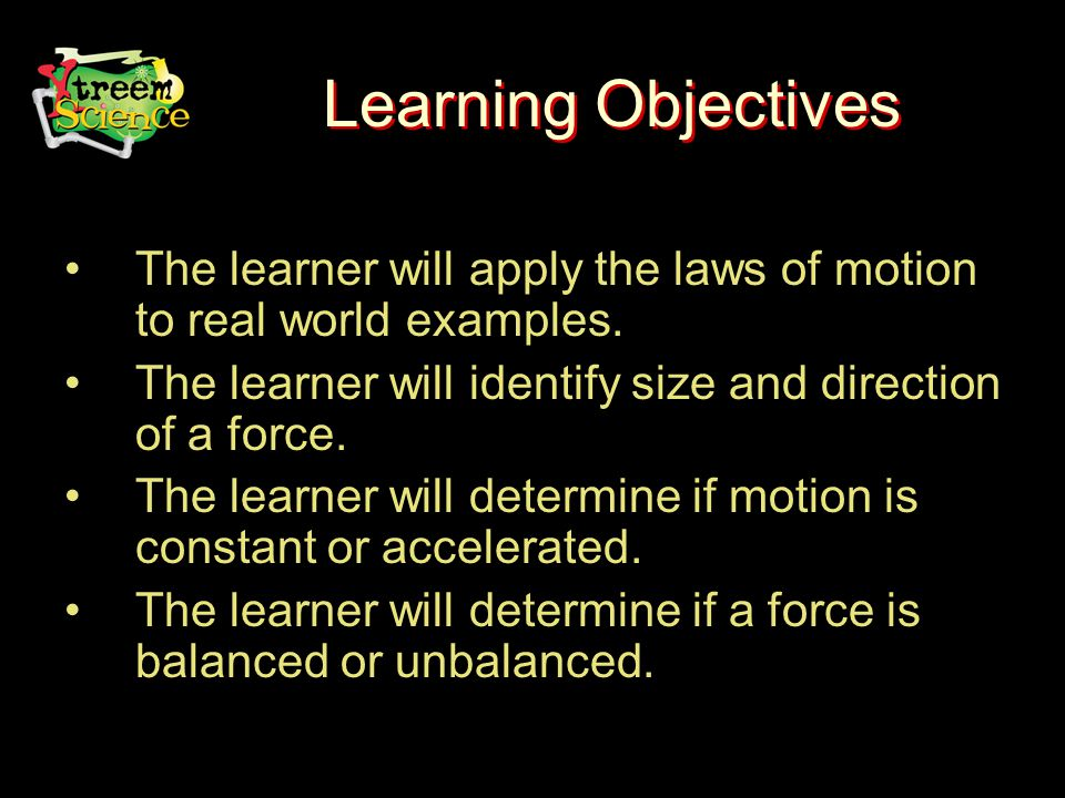 Learning Objectives The learner will apply the laws of motion to real world examples.