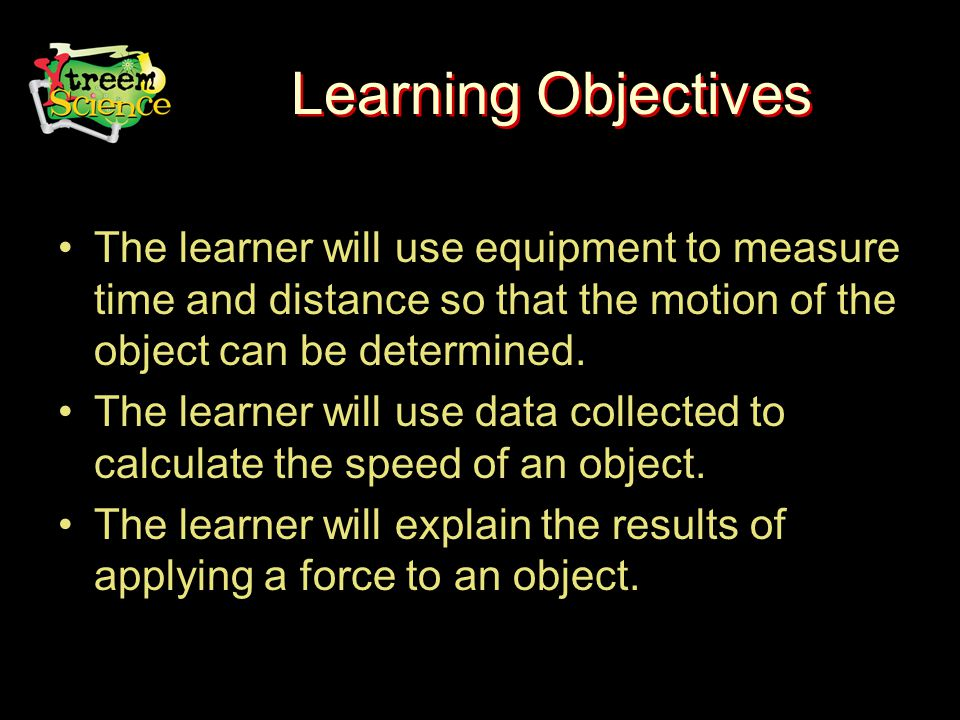 Learning Objectives The learner will use equipment to measure time and distance so that the motion of the object can be determined.