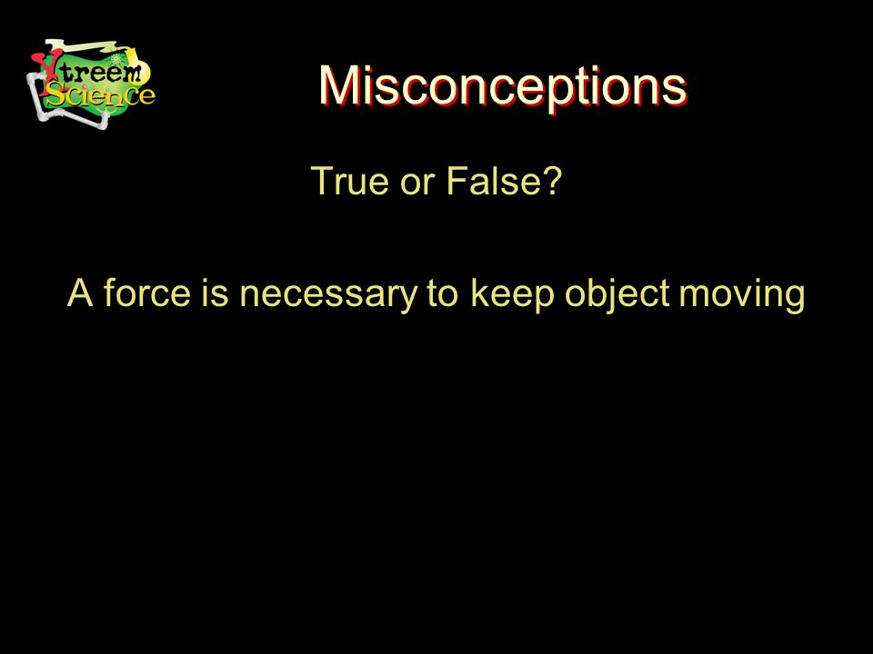 Misconceptions True or False A force is necessary to keep object moving