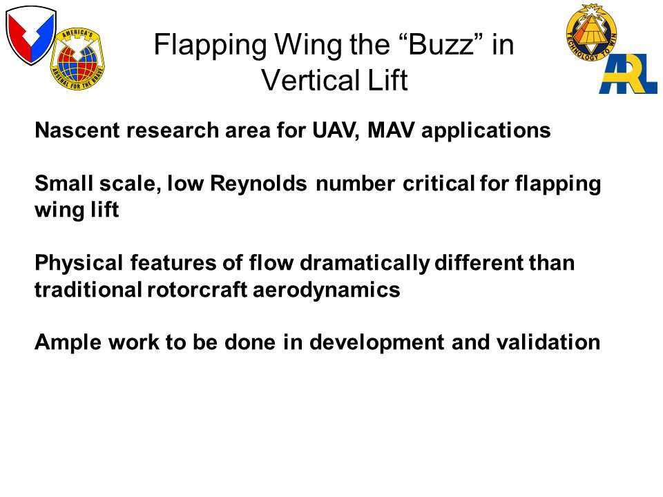 Flapping Wing the Buzz in Vertical Lift Nascent research area for UAV, MAV applications Small scale, low Reynolds number critical for flapping wing lift Physical features of flow dramatically different than traditional rotorcraft aerodynamics Ample work to be done in development and validation