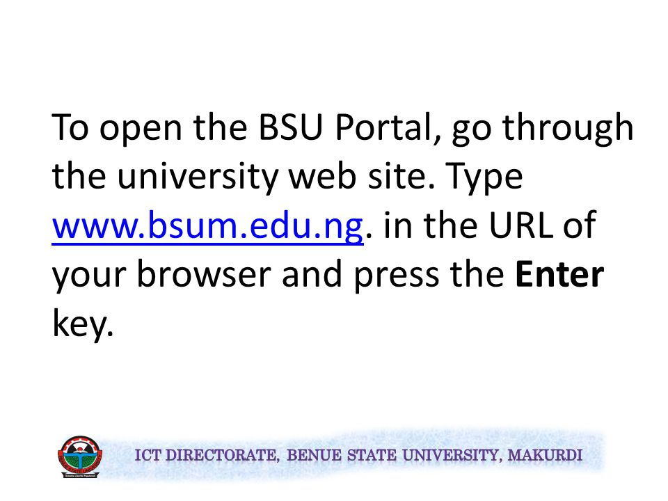 The Benue State University (BSU) Portal for now is used for the following purposes: Post UTME Checking of Admission Status Printing of Admission Letter and Screening Forms Registration of Courses Postgraduate Activities and Management of all the university databases