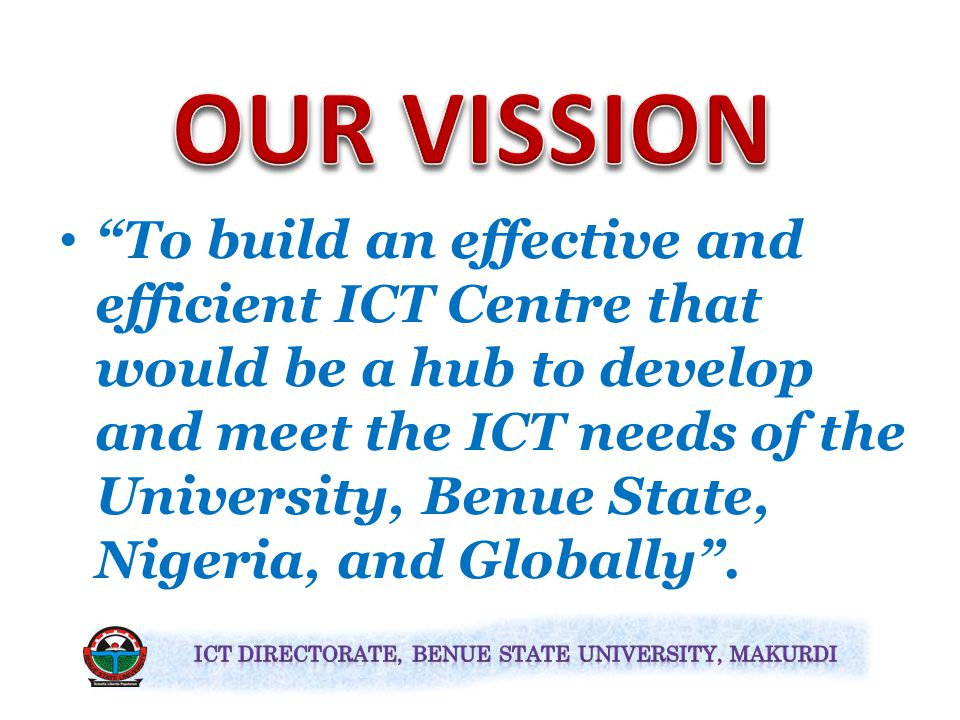 To build an effective and efficient ICT Centre that would be a hub to develop and meet the ICT needs of the University, Benue State, Nigeria, and Globally .