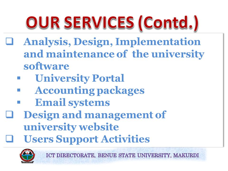  Design and management of university databases  Staff records  Students records  Provision of Help Desk Support Services  Give remote assistance  Attend to all users' complaints  Design and management of university databases  Staff records  Students records  Provision of Help Desk Support Services  Give remote assistance  Attend to all users' complaints