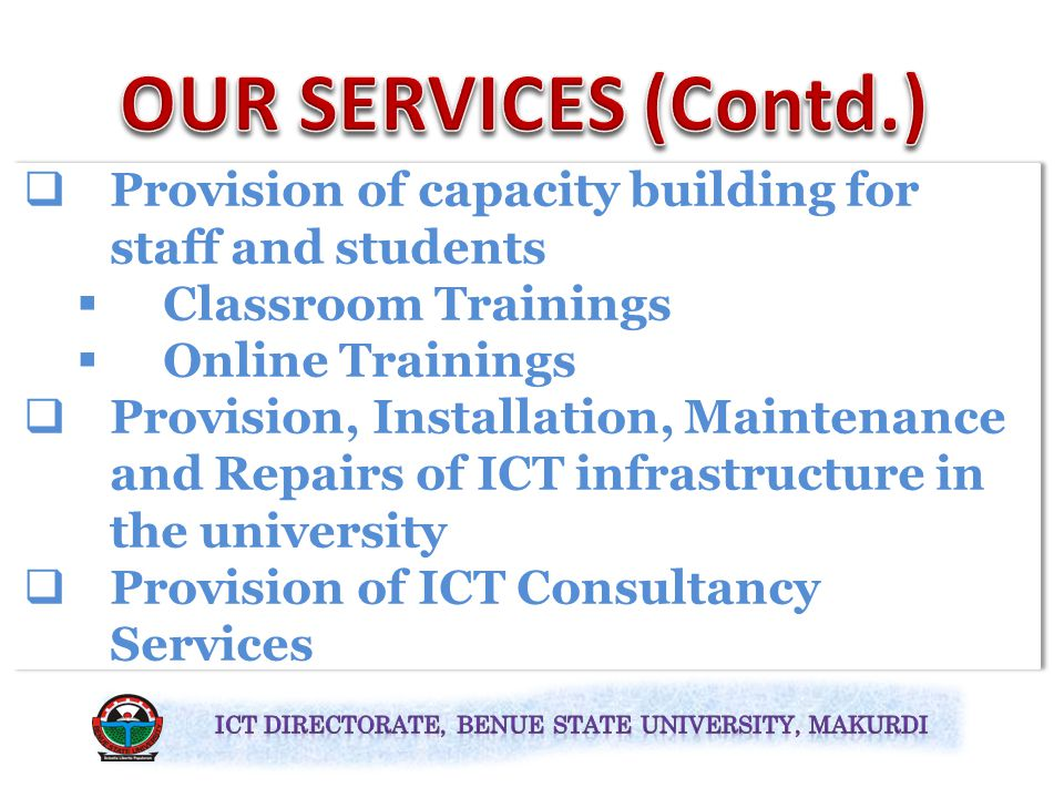  Provision of capacity building for staff and students  Classroom Trainings  Online Trainings  Provision, Installation, Maintenance and Repairs of ICT infrastructure in the university  Provision of ICT Consultancy Services  Provision of capacity building for staff and students  Classroom Trainings  Online Trainings  Provision, Installation, Maintenance and Repairs of ICT infrastructure in the university  Provision of ICT Consultancy Services