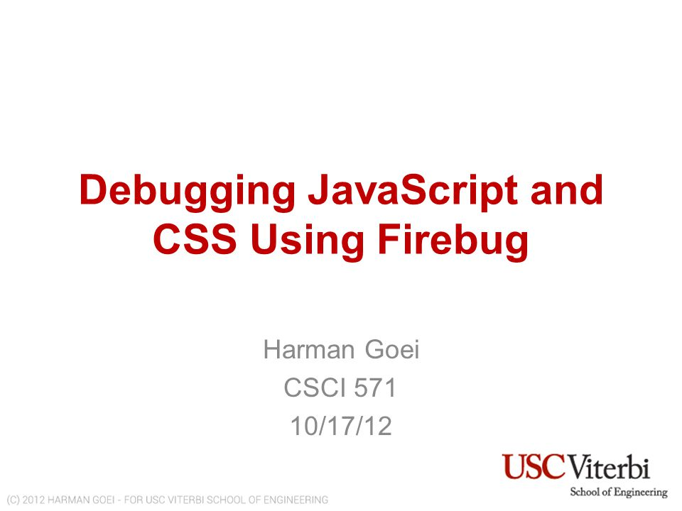 Understanding Behavior of JavaScript Code & Detecting Errors with Firebug UNDERSTANDING BEHAVIOR OF JAVASCRIPT CODE & DETECTING ERRORS WITH FIREBUG http://www-scf.usc.edu/~goei/571-firebug/lesson3.html TUTORIAL OBJECTIVES 1.Step through the behavior of the JavaScript code 2.Understand what happens in the console when JavaScript hits an error We will be analyzing the following JavaScript: var array = [1,2,3,4,5,6,7,8, 9 ]; for(var i = 0; i < array.length; i++) { array[i] = array[i] + 1; } console.log(array); setTimeout(function() { x=z; }, 5000); WHAT THE CODE DOES 1.Given an array, add 1 to each element.