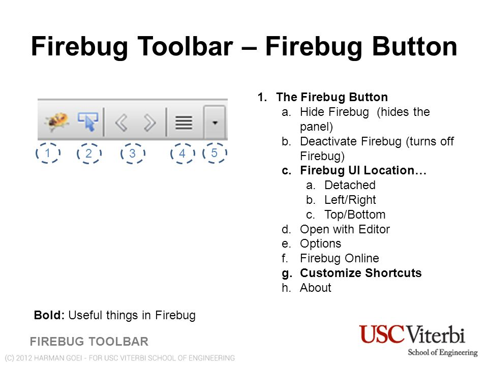 Firebug Toolbar – Firebug Button FIREBUG TOOLBAR 1 234 5 1.The Firebug Button a.Hide Firebug (hides the panel) b.Deactivate Firebug (turns off Firebug) c.Firebug UI Location… a.Detached b.Left/Right c.Top/Bottom d.Open with Editor e.Options f.Firebug Online g.Customize Shortcuts h.About Bold: Useful things in Firebug