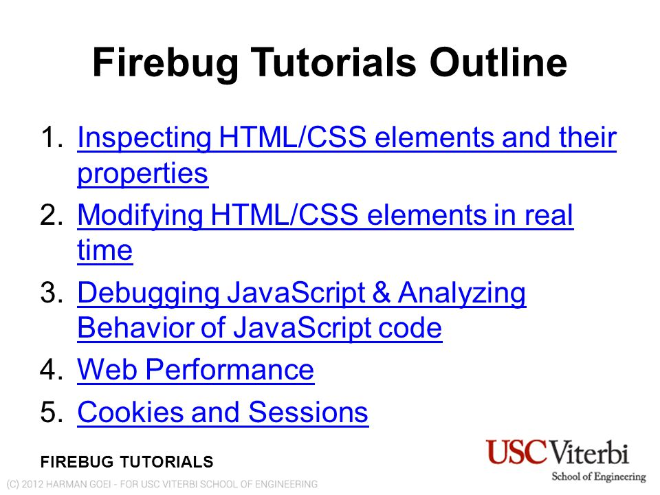 FIREBUG TUTORIALS 1.Inspecting HTML/CSS elements and their propertiesInspecting HTML/CSS elements and their properties 2.Modifying HTML/CSS elements in real timeModifying HTML/CSS elements in real time 3.Debugging JavaScript & Analyzing Behavior of JavaScript codeDebugging JavaScript & Analyzing Behavior of JavaScript code 4.Web PerformanceWeb Performance 5.Cookies and SessionsCookies and Sessions Firebug Tutorials Outline
