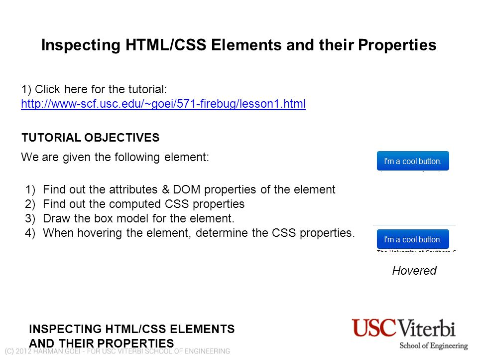 INSPECTING HTML/CSS ELEMENTS AND THEIR PROPERTIES Inspecting HTML/CSS Elements and their Properties 1) Click here for the tutorial: http://www-scf.usc.edu/~goei/571-firebug/lesson1.html http://www-scf.usc.edu/~goei/571-firebug/lesson1.html TUTORIAL OBJECTIVES We are given the following element: 1)Find out the attributes & DOM properties of the element 2)Find out the computed CSS properties 3)Draw the box model for the element.