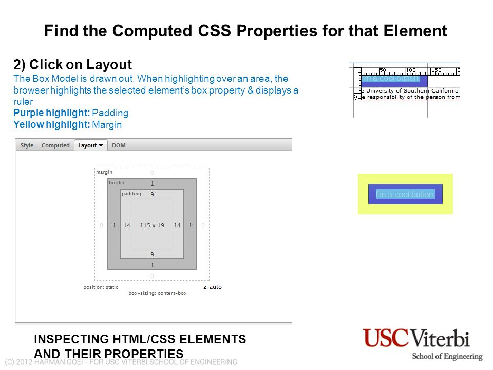 Find the Computed CSS Properties for that Element INSPECTING HTML/CSS ELEMENTS AND THEIR PROPERTIES 2) Click on Layout The Box Model is drawn out.