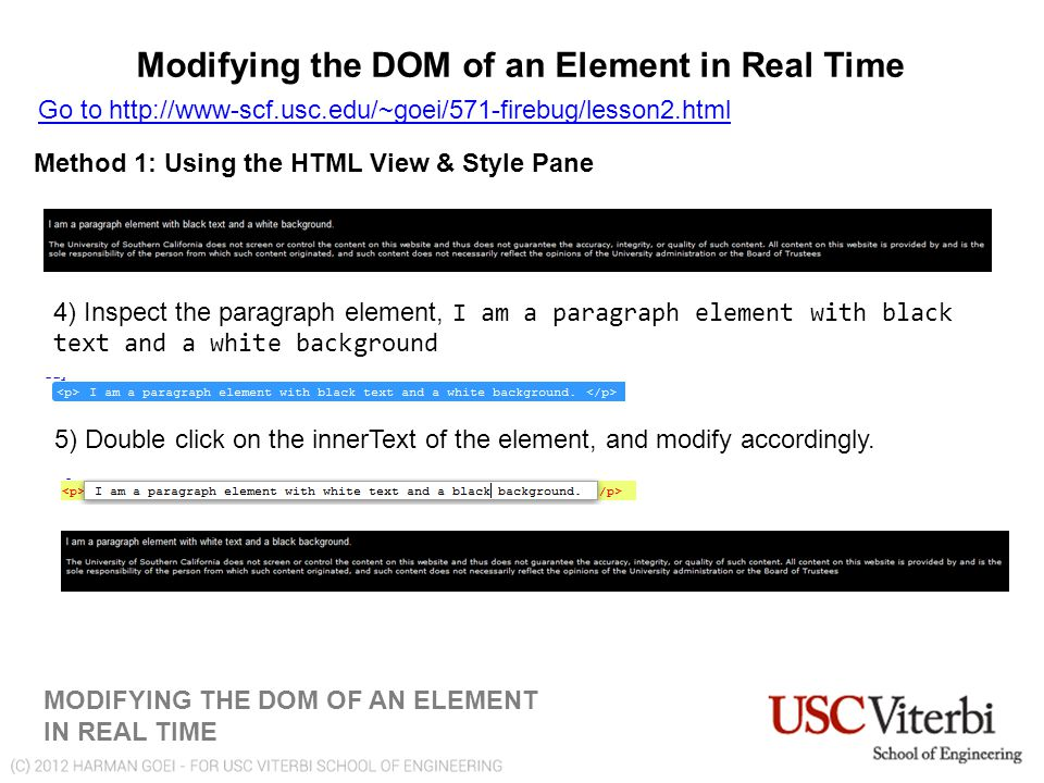 Modifying the DOM of an Element in Real Time MODIFYING THE DOM OF AN ELEMENT IN REAL TIME Go to http://www-scf.usc.edu/~goei/571-firebug/lesson2.html Method 1: Using the HTML View & Style Pane 4) Inspect the paragraph element, I am a paragraph element with black text and a white background 5) Double click on the innerText of the element, and modify accordingly.