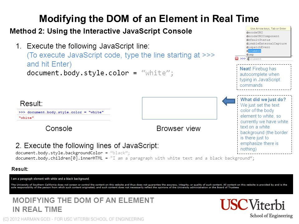 Modifying the DOM of an Element in Real Time MODIFYING THE DOM OF AN ELEMENT IN REAL TIME Method 2: Using the Interactive JavaScript Console 1.Execute the following JavaScript line: (To execute JavaScript code, type the line starting at >>> and hit Enter) document.body.style.color = white ; Neat.