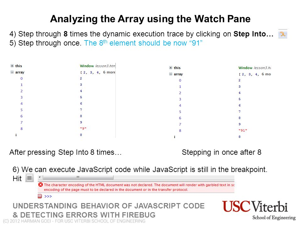 Analyzing the Array using the Watch Pane UNDERSTANDING BEHAVIOR OF JAVASCRIPT CODE & DETECTING ERRORS WITH FIREBUG 4) Step through 8 times the dynamic execution trace by clicking on Step Into… 5) Step through once.