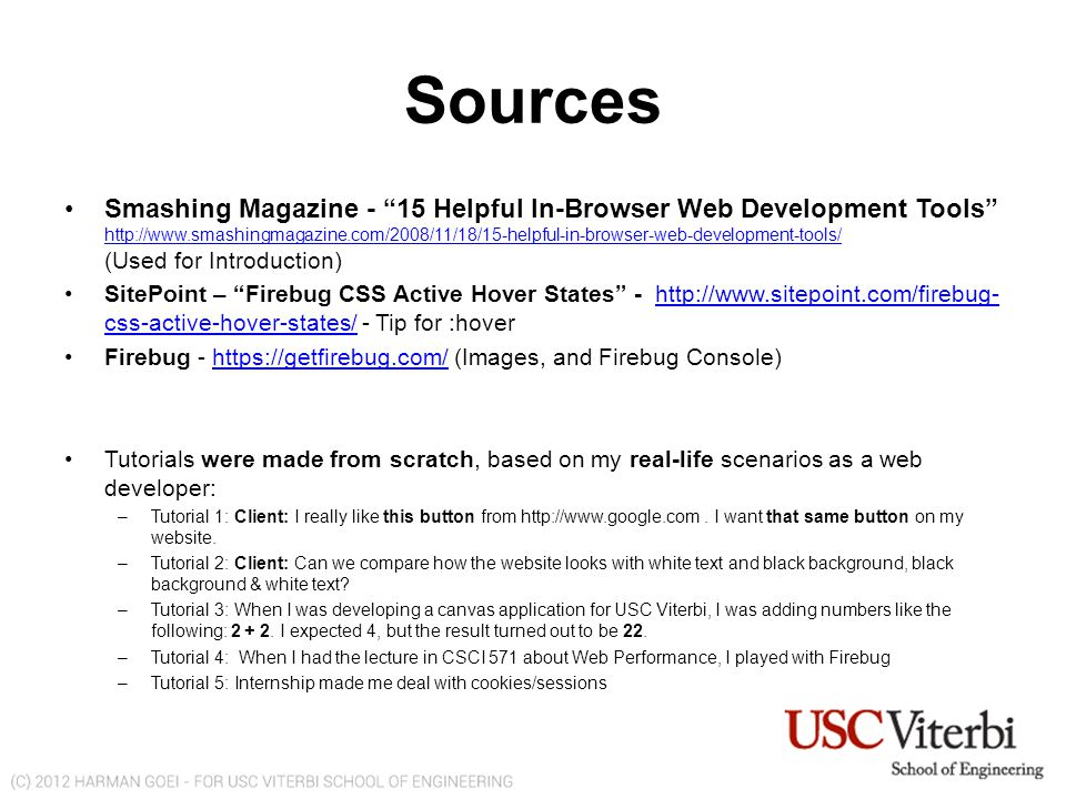 Sources Smashing Magazine - 15 Helpful In-Browser Web Development Tools http://www.smashingmagazine.com/2008/11/18/15-helpful-in-browser-web-development-tools/ (Used for Introduction) http://www.smashingmagazine.com/2008/11/18/15-helpful-in-browser-web-development-tools/ SitePoint – Firebug CSS Active Hover States - http://www.sitepoint.com/firebug- css-active-hover-states/ - Tip for :hoverhttp://www.sitepoint.com/firebug- css-active-hover-states/ Firebug - https://getfirebug.com/ (Images, and Firebug Console)https://getfirebug.com/ Tutorials were made from scratch, based on my real-life scenarios as a web developer: –Tutorial 1: Client: I really like this button from http://www.google.com.