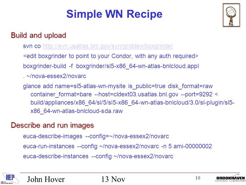 10 13 Nov 2012 John Hover Simple WN Recipe Build and upload svn co http://svn.usatlas.bnl.gov/svn/griddev/boxgrinderhttp://svn.usatlas.bnl.gov/svn/griddev/boxgrinder boxgrinder-build -f boxgrinder/sl5-x86_64-wn-atlas-bnlcloud.appl.