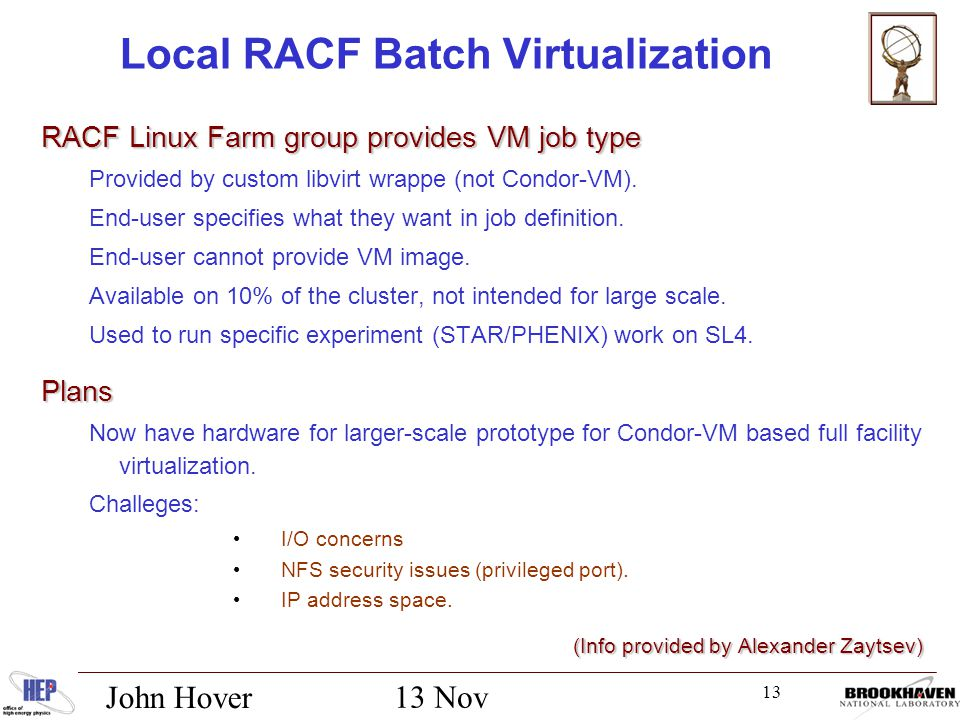 13 13 Nov 2012 John Hover Local RACF Batch Virtualization RACF Linux Farm group provides VM job type Provided by custom libvirt wrappe (not Condor-VM).