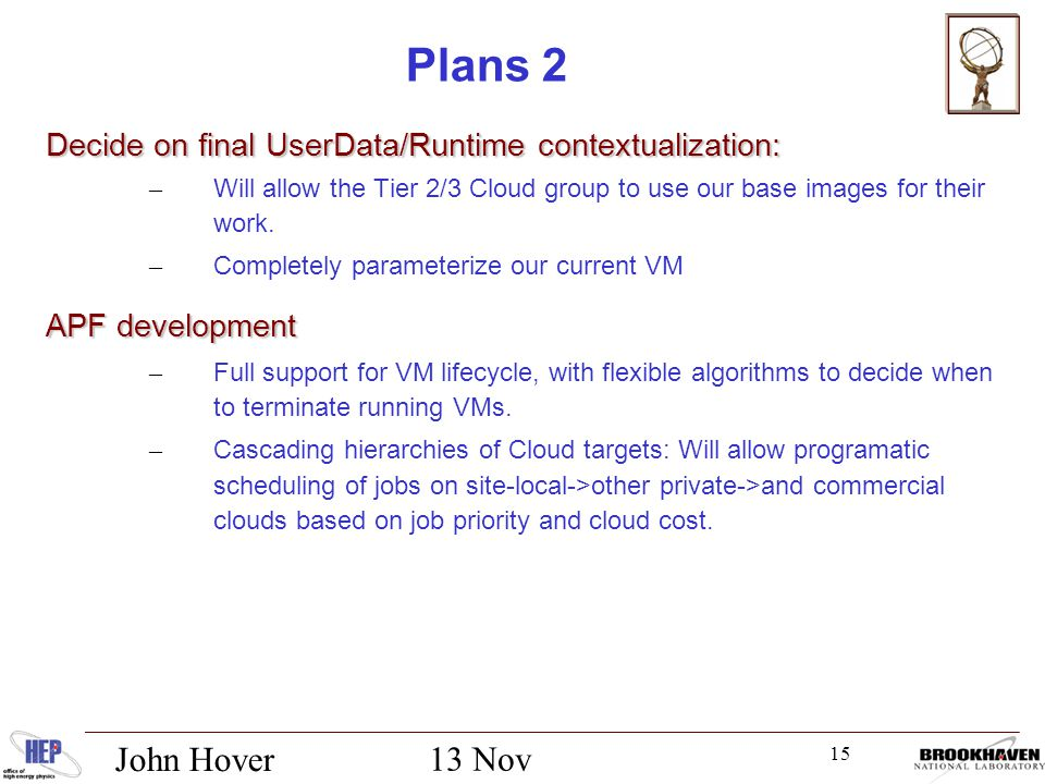 15 13 Nov 2012 John Hover Plans 2 Decide on final UserData/Runtime contextualization: – Will allow the Tier 2/3 Cloud group to use our base images for their work.