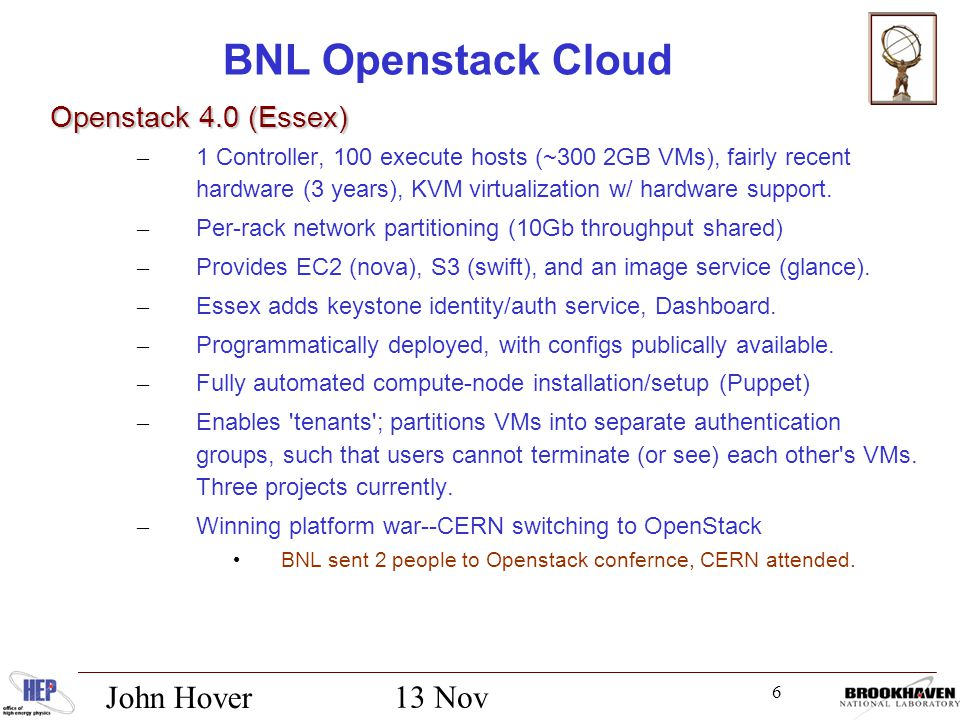 6 13 Nov 2012 John Hover BNL Openstack Cloud Openstack 4.0 (Essex) Openstack 4.0 (Essex) – 1 Controller, 100 execute hosts (~300 2GB VMs), fairly recent hardware (3 years), KVM virtualization w/ hardware support.