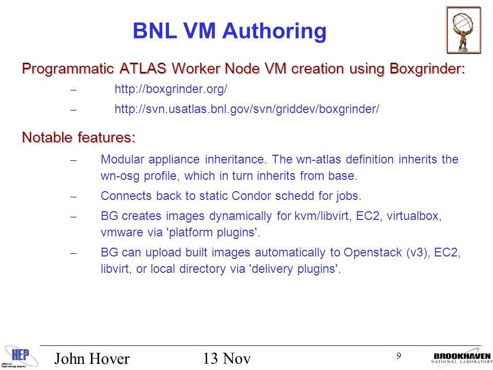 9 13 Nov 2012 John Hover BNL VM Authoring Programmatic ATLAS Worker Node VM creation using Boxgrinder: – http://boxgrinder.org/ – http://svn.usatlas.bnl.gov/svn/griddev/boxgrinder/ Notable features: – Modular appliance inheritance.