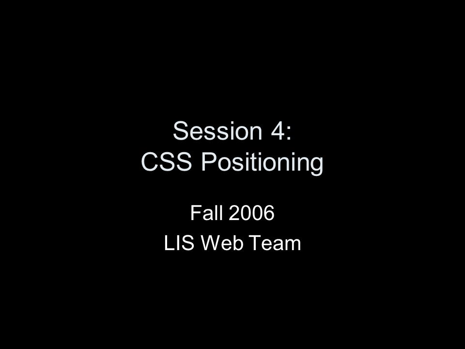 Session 4: CSS Positioning Fall 2006 LIS Web Team