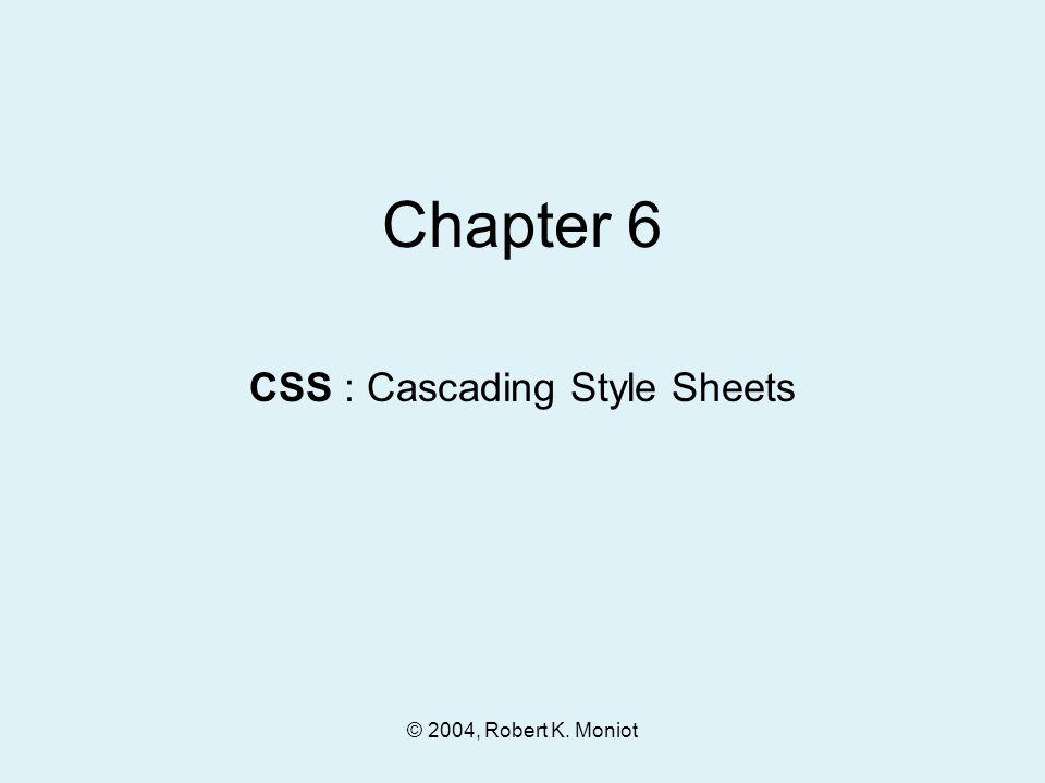 © 2004, Robert K. Moniot Chapter 6 CSS : Cascading Style Sheets
