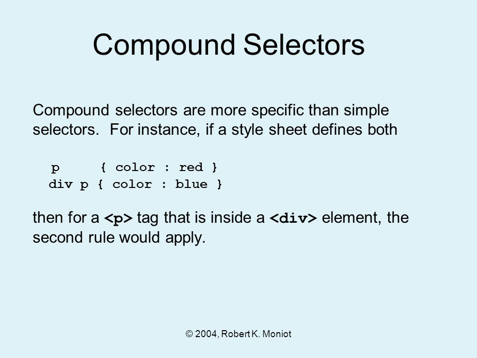 © 2004, Robert K. Moniot Compound selectors are more specific than simple selectors. For instance, if a style sheet defines both p { color : red } div
