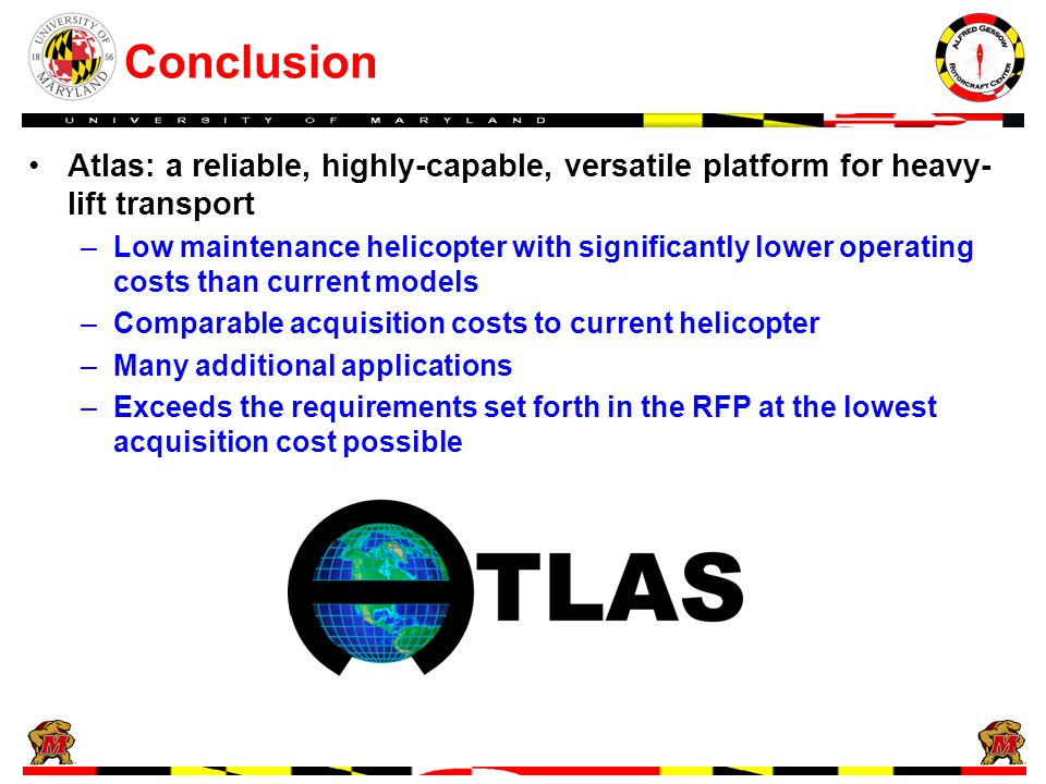Conclusion Atlas: a reliable, highly-capable, versatile platform for heavy- lift transport –Low maintenance helicopter with significantly lower operating costs than current models –Comparable acquisition costs to current helicopter –Many additional applications –Exceeds the requirements set forth in the RFP at the lowest acquisition cost possible