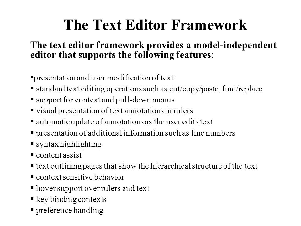 The Text Editor Framework The text editor framework provides a model-independent editor that supports the following features:  presentation and user