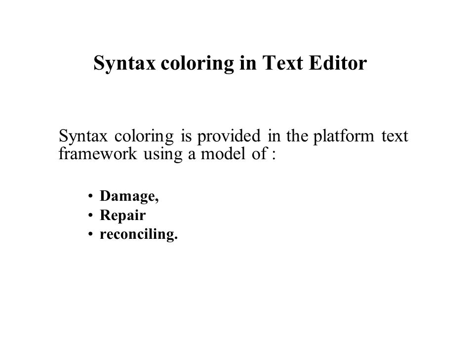 Syntax coloring in Text Editor Syntax coloring is provided in the platform text framework using a model of : Damage, Repair reconciling.