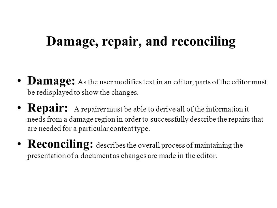 Damage, repair, and reconciling Damage: As the user modifies text in an editor, parts of the editor must be redisplayed to show the changes. Repair: A
