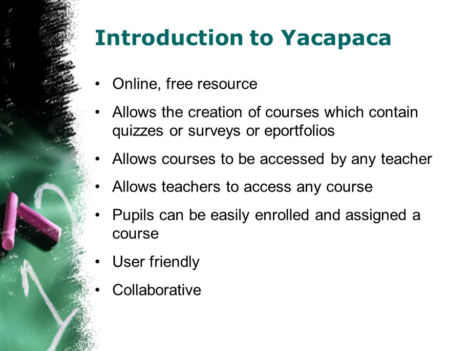 Introduction to Yacapaca Online, free resource Allows the creation of courses which contain quizzes or surveys or eportfolios Allows courses to be accessed by any teacher Allows teachers to access any course Pupils can be easily enrolled and assigned a course User friendly Collaborative