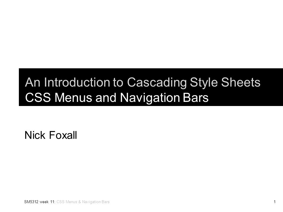 SM5312 week 11: CSS Menus & Navigation Bars1 An Introduction to Cascading Style Sheets CSS Menus and Navigation Bars Nick Foxall