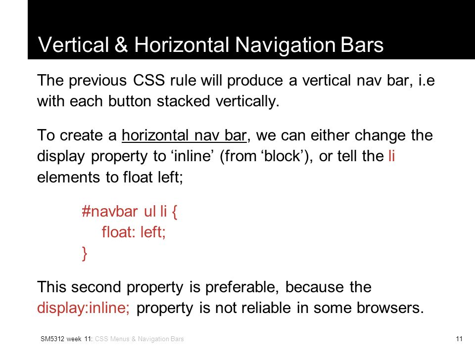 SM5312 week 11: CSS Menus & Navigation Bars11 Vertical & Horizontal Navigation Bars The previous CSS rule will produce a vertical nav bar, i.e with each button stacked vertically.