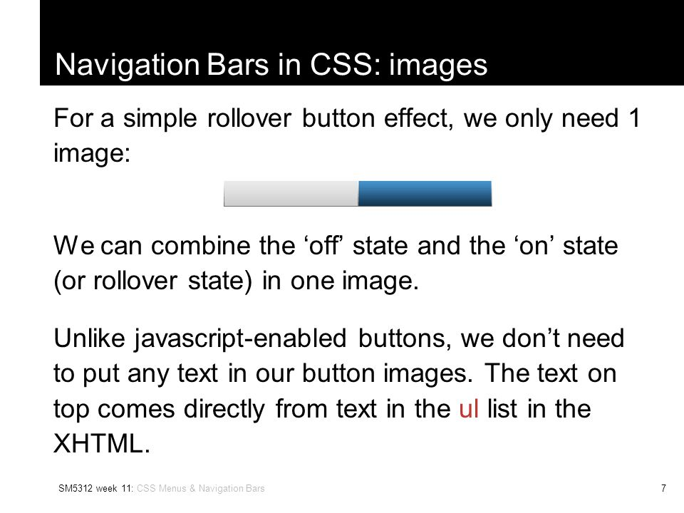 SM5312 week 11: CSS Menus & Navigation Bars8 Navigation Bars in CSS: images For a tab effect, we can use 2 images: One image for the 'selected' or 'front-most' tab.
