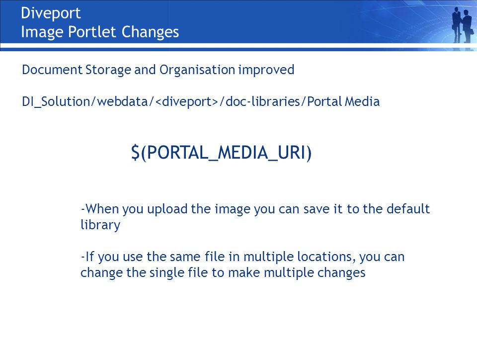 Diveport Image Portlet Changes Document Storage and Organisation improved DI_Solution/webdata/ /doc-libraries/Portal Media $(PORTAL_MEDIA_URI) -When you upload the image you can save it to the default library -If you use the same file in multiple locations, you can change the single file to make multiple changes
