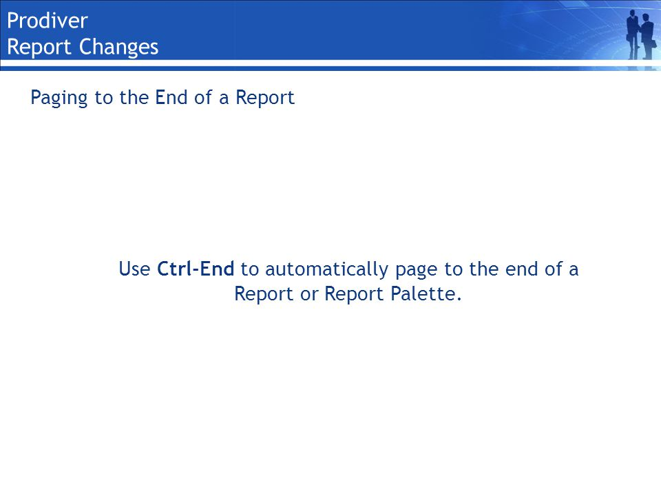 Prodiver Report Changes Paging to the End of a Report Use Ctrl-End to automatically page to the end of a Report or Report Palette.