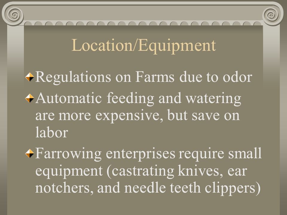 Location/Equipment Regulations on Farms due to odor Automatic feeding and watering are more expensive, but save on labor Farrowing enterprises require small equipment (castrating knives, ear notchers, and needle teeth clippers)