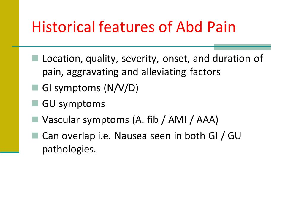 Historical features of Abd Pain Location, quality, severity, onset, and duration of pain, aggravating and alleviating factors GI symptoms (N/V/D) GU s