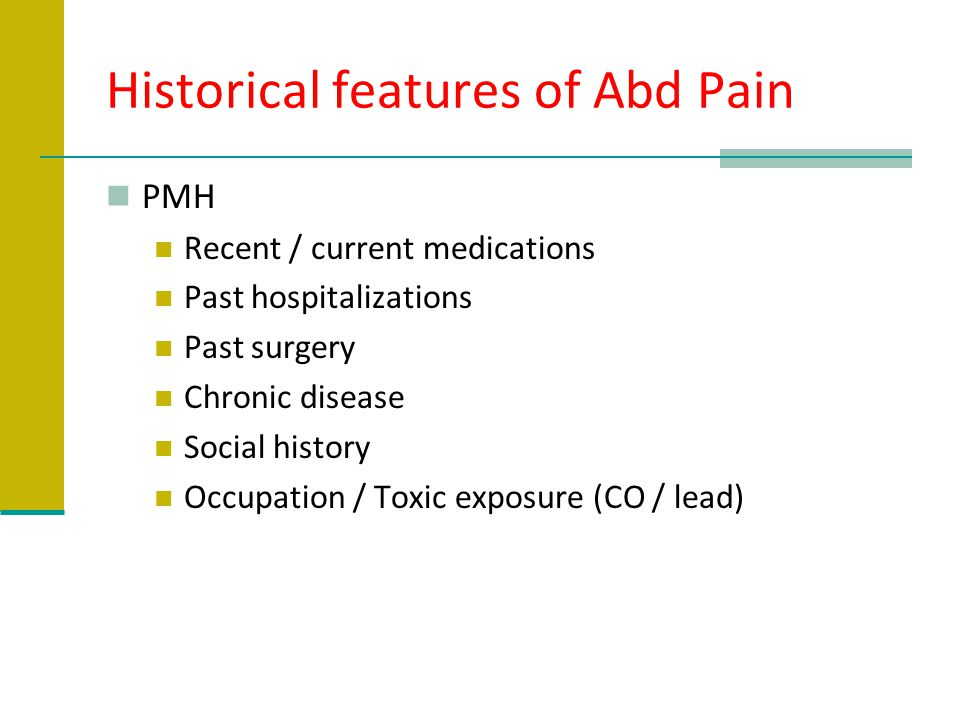 Historical features of Abd Pain PMH Recent / current medications Past hospitalizations Past surgery Chronic disease Social history Occupation / Toxic