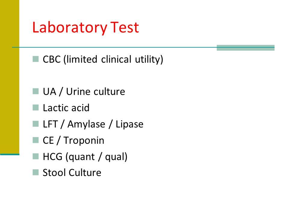 Laboratory Test CBC (limited clinical utility) UA / Urine culture Lactic acid LFT / Amylase / Lipase CE / Troponin HCG (quant / qual) Stool Culture