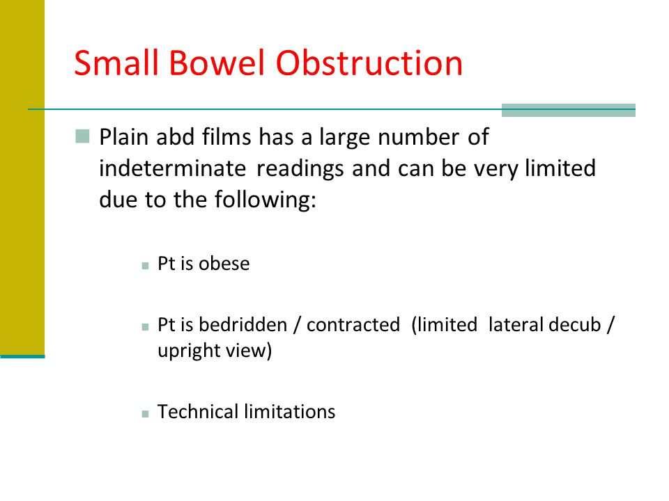 Small Bowel Obstruction Plain abd films has a large number of indeterminate readings and can be very limited due to the following: Pt is obese Pt is b