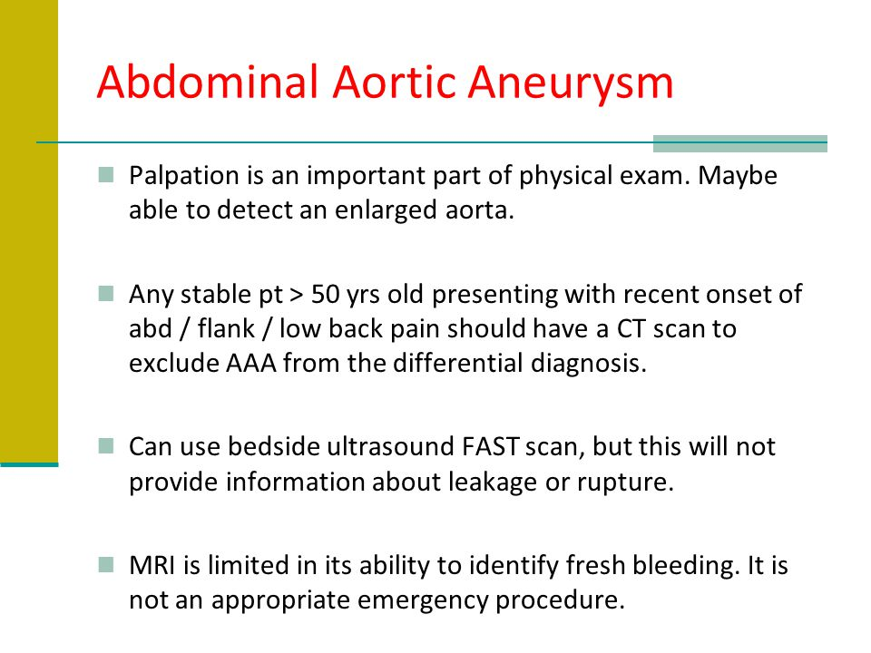 Abdominal Aortic Aneurysm Palpation is an important part of physical exam. Maybe able to detect an enlarged aorta. Any stable pt > 50 yrs old presenti