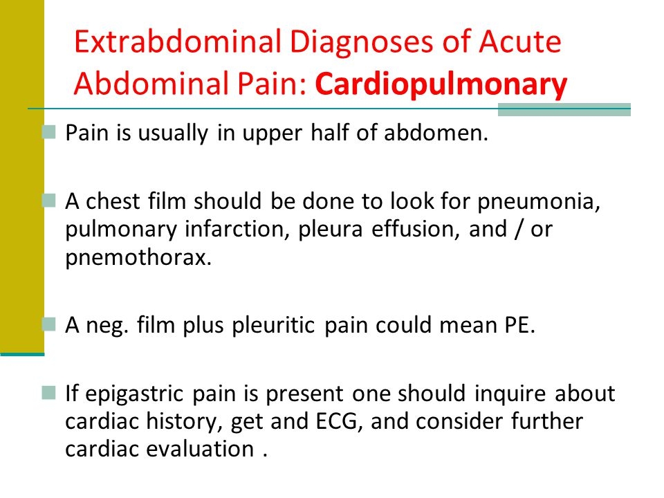 Extrabdominal Diagnoses of Acute Abdominal Pain: Cardiopulmonary Pain is usually in upper half of abdomen. A chest film should be done to look for pne