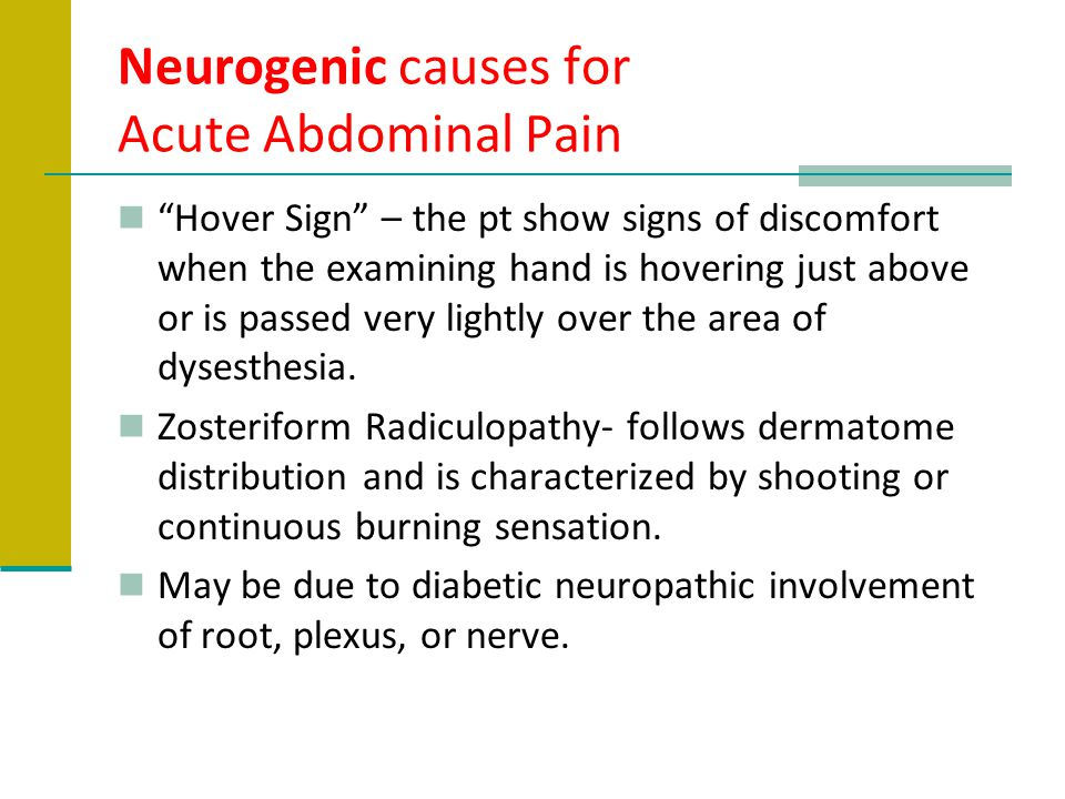 """Neurogenic causes for Acute Abdominal Pain """"Hover Sign"""" – the pt show signs of discomfort when the examining hand is hovering just above or is passed"""