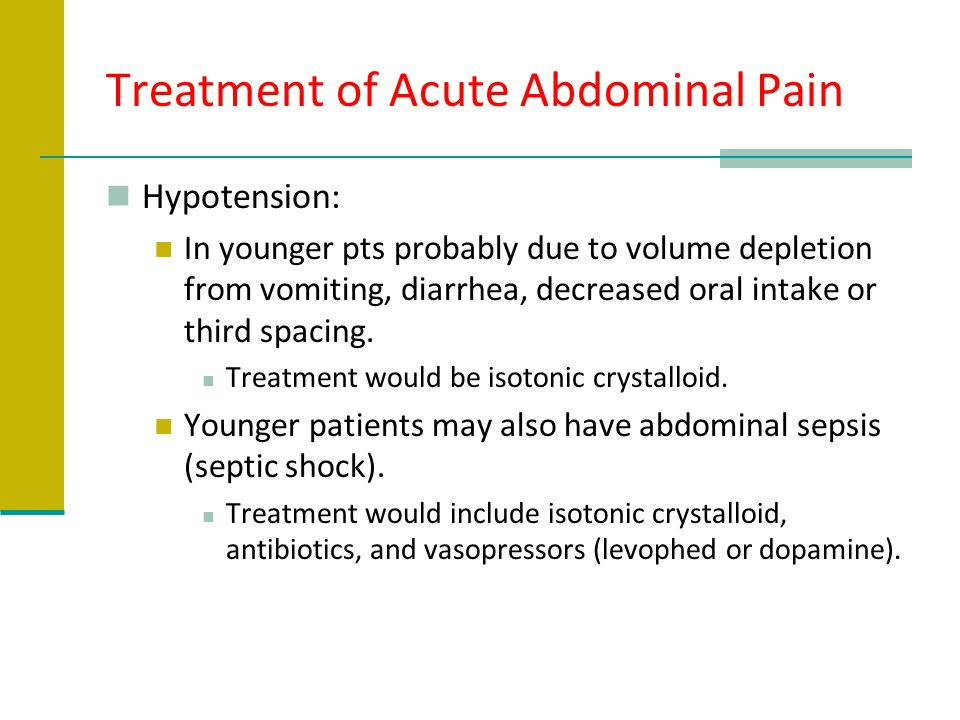 Treatment of Acute Abdominal Pain Hypotension: In younger pts probably due to volume depletion from vomiting, diarrhea, decreased oral intake or third